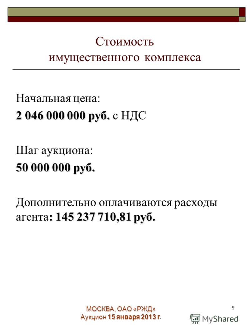 МОСКВА, ОАО «РЖД» Аукцион 15 января 2013 г. 9 Стоимость имущественного комплекса Начальная цена: 2 046 000 000 руб. 2 046 000 000 руб. с НДС Шаг аукциона: 50 000 000 руб. : 145 237 710,81руб. Дополнительно оплачиваются расходы агента: 145 237 710,81
