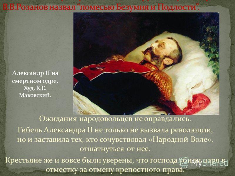 Ожидания народовольцев не оправдались. Гибель Александра II не только не вызвала революции, но и заставила тех, кто сочувствовал «Народной Воле», отшатнуться от нее. Крестьяне же и вовсе были уверены, что господа убили царя в отместку за отмену крепо