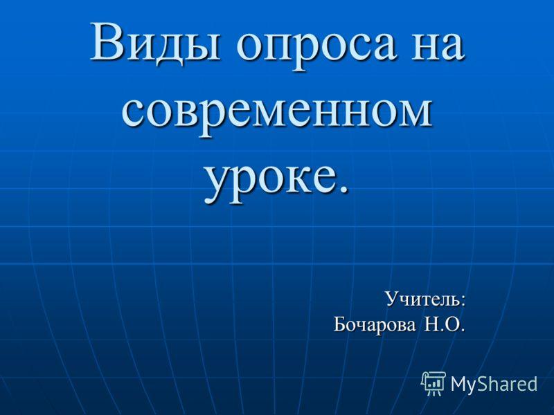 Виды опроса на современном уроке. Учитель: Бочарова Н.О. Бочарова Н.О.