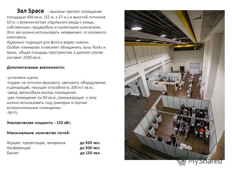 Зал Space – высокое светлое помещение площадью 450 кв.м. (12 м. х 27 м.) и высотой потолков 10 м. с возможностью отдельного входа с улицы, собственным гардеробом и туалетными комнатами. Этот зал можно использовать независимо от основного комплекса. И