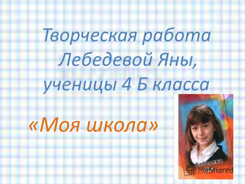 Творческая работа Лебедевой Яны, ученицы 4 Б класса «Моя школа»