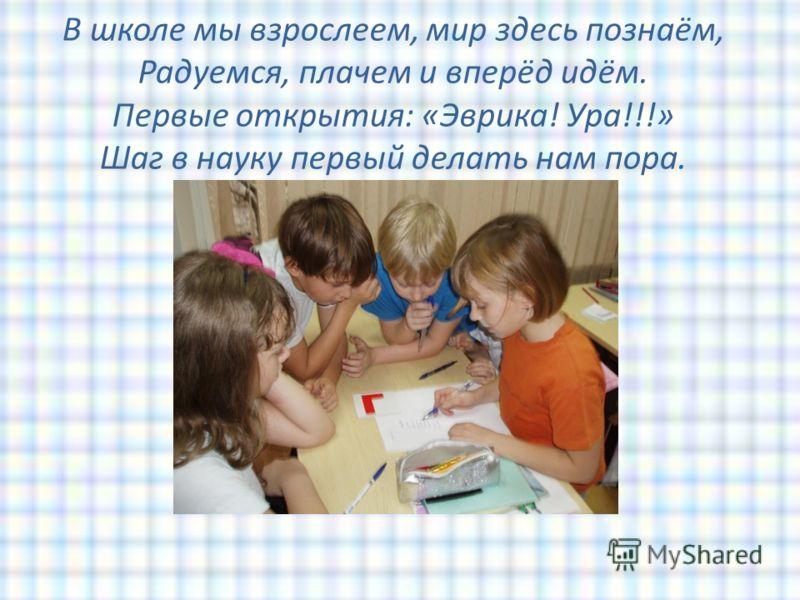 В школе мы взрослеем, мир здесь познаём, Радуемся, плачем и вперёд идём. Первые открытия: «Эврика! Ура!!!» Шаг в науку первый делать нам пора.
