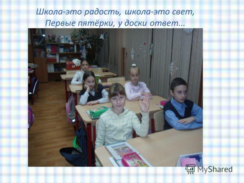 Школа-это радость, школа-это свет, Первые пятёрки, у доски ответ...