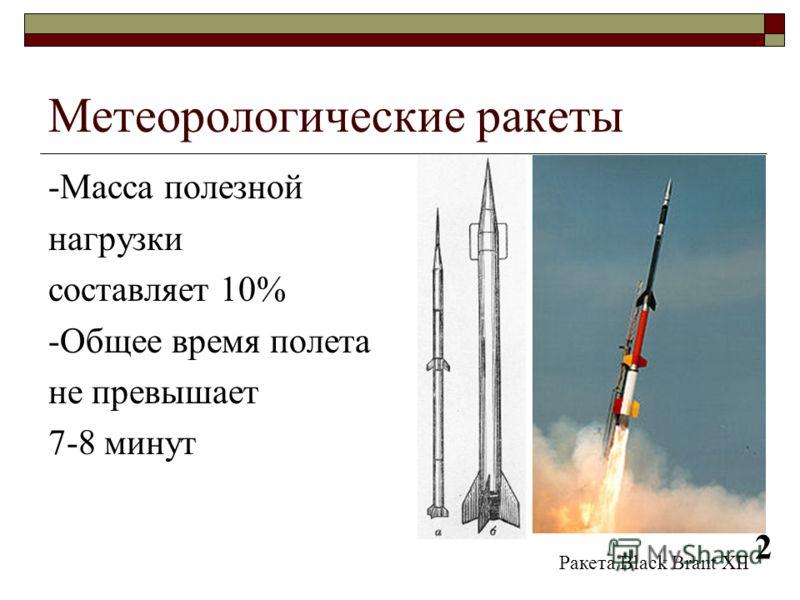 Метеорологические ракеты -Масса полезной нагрузки составляет 10% -Общее время полета не превышает 7-8 минут Ракета Black Brant XII 2