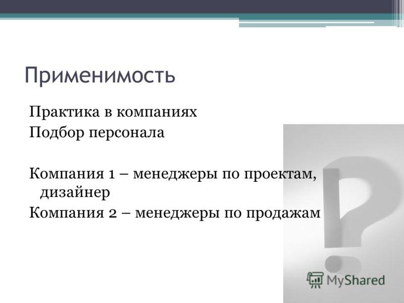 Применимость Практика в компаниях Подбор персонала Компания 1 – менеджеры по проектам, дизайнер Компания 2 – менеджеры по продажам