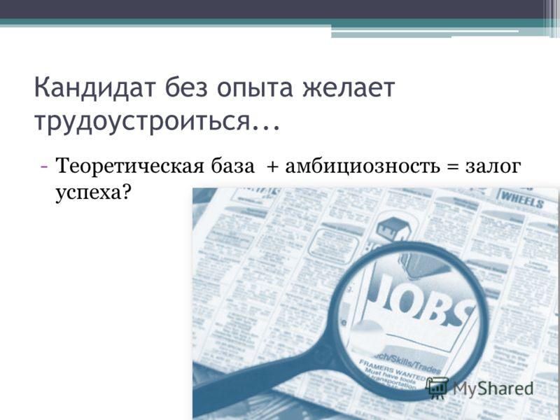 Кандидат без опыта желает трудоустроиться... -Теоретическая база + амбициозность = залог успеха?