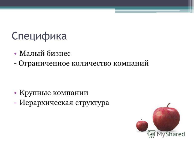Специфика Малый бизнес - Ограниченное количество компаний Крупные компании -Иерархическая структура