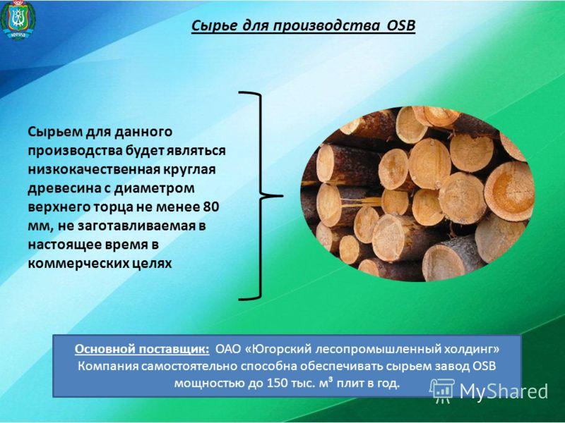 Сырье для производства OSB Сырьем для данного производства будет являться низкокачественная круглая древесина с диаметром верхнего торца не менее 80 мм, не заготавливаемая в настоящее время в коммерческих целях Основной поставщик: ОАО «Югорский лесоп