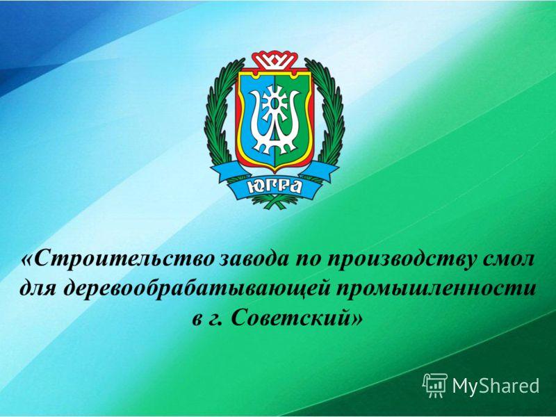 «Строительство завода по производству смол для деревообрабатывающей промышленности в г. Советский»
