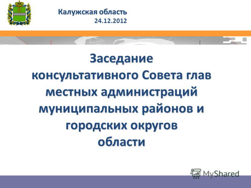 Заседание консультативного Совета глав местных администраций муниципальных районов и городских округов области Калужская область 24.12.2012