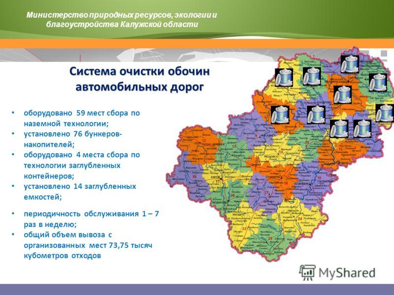Министерство природных ресурсов, экологии и благоустройства Калужской области оборудовано 59 мест сбора по наземной технологии; установлено 76 бункеров- накопителей; оборудовано 4 места сбора по технологии заглубленных контейнеров; установлено 14 заг