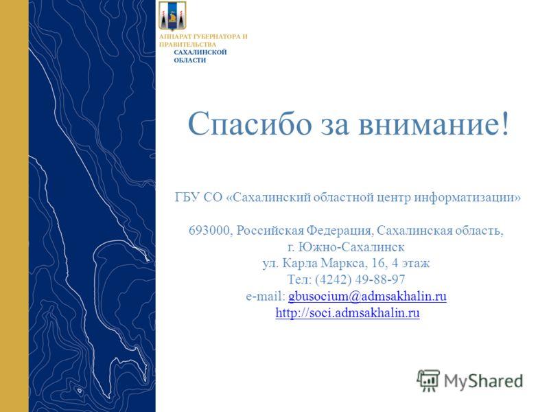 Спасибо за внимание! ГБУ СО «Сахалинский областной центр информатизации» 693000, Российская Федерация, Сахалинская область, г. Южно-Сахалинск ул. Карла Маркса, 16, 4 этаж Тел: (4242) 49-88-97 e-mail: gbusocium@admsakhalin.rugbusocium@admsakhalin.ru h