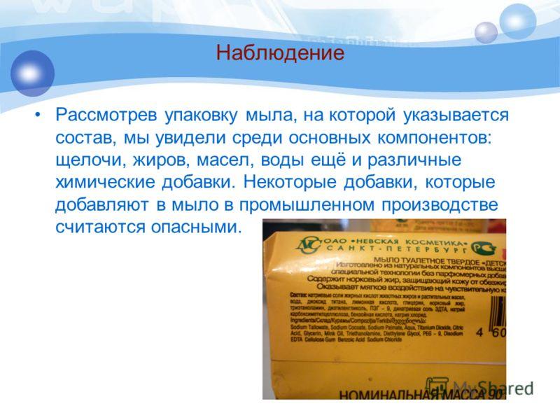 Наблюдение Рассмотрев упаковку мыла, на которой указывается состав, мы увидели среди основных компонентов: щелочи, жиров, масел, воды ещё и различные химические добавки. Некоторые добавки, которые добавляют в мыло в промышленном производстве считаютс