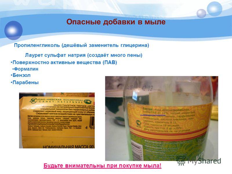 Опасные добавки в мыле Пропиленгликоль (дешёвый заменитель глицерина) Будьте внимательны при покупке мыла! ________ Лаурет сульфат натрия (создаёт много пены) Поверхностно активные вещества (ПАВ) Формалин Бензол Парабены