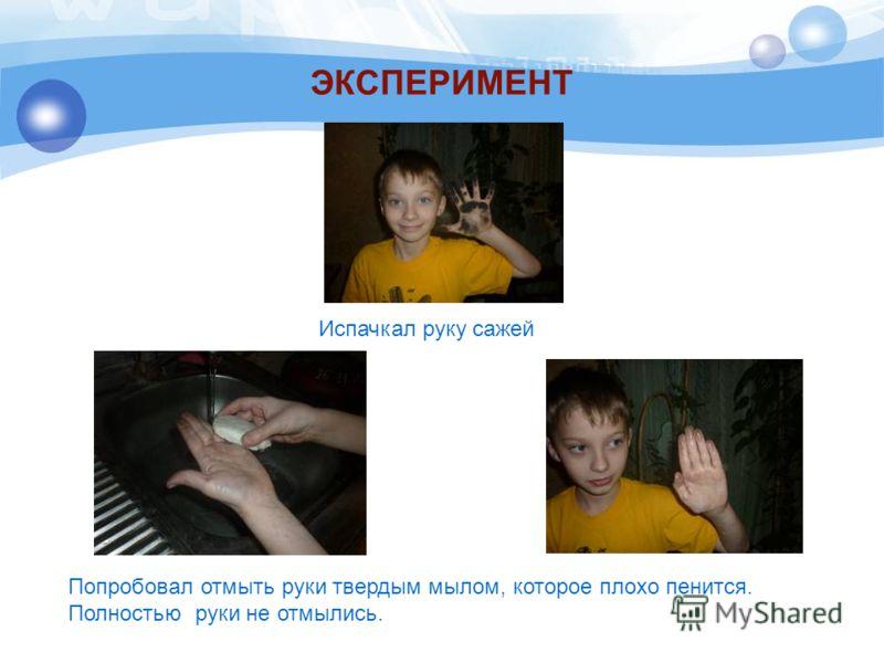 ЭКСПЕРИМЕНТ Испачкал руку сажей Попробовал отмыть руки твердым мылом, которое плохо пенится. Полностью руки не отмылись.