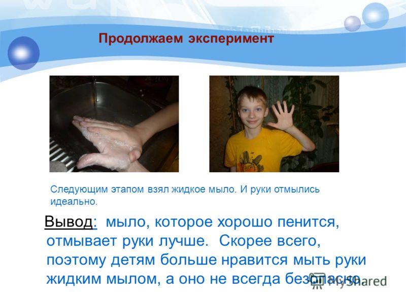 Вывод: мыло, которое хорошо пенится, отмывает руки лучше. Скорее всего, поэтому детям больше нравится мыть руки жидким мылом, а оно не всегда безопасно. Следующим этапом взял жидкое мыло. И руки отмылись идеально. Продолжаем эксперимент