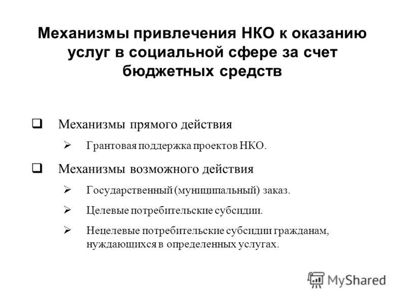Механизмы привлечения НКО к оказанию услуг в социальной сфере за счет бюджетных средств Механизмы прямого действия Грантовая поддержка проектов НКО. Механизмы возможного действия Государственный (муниципальный) заказ. Целевые потребительские субсидии