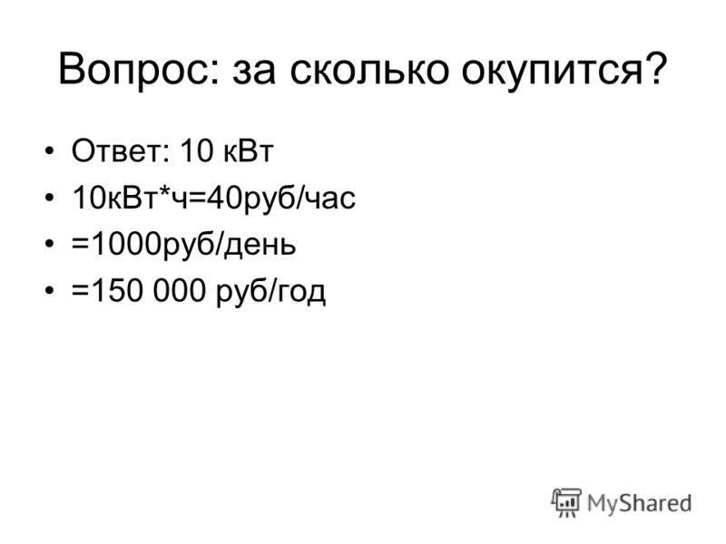 Вопрос: за сколько окупится? Ответ: 10 кВт 10кВт*ч=40руб/час =1000руб/день =150 000 руб/год