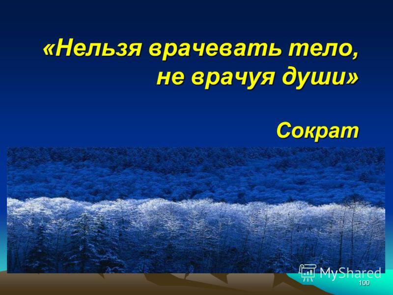 100 «Нельзя врачевать тело, не врачуя души» Сократ