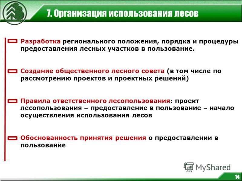 7. Организация использования лесов 14 Разработка регионального положения, порядка и процедуры предоставления лесных участков в пользование. Создание общественного лесного совета (в том числе по рассмотрению проектов и проектных решений) Правила ответ