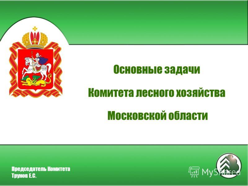 Основные задачи Комитета лесного хозяйства Московской области Председатель Комитета Трунов Е.С.