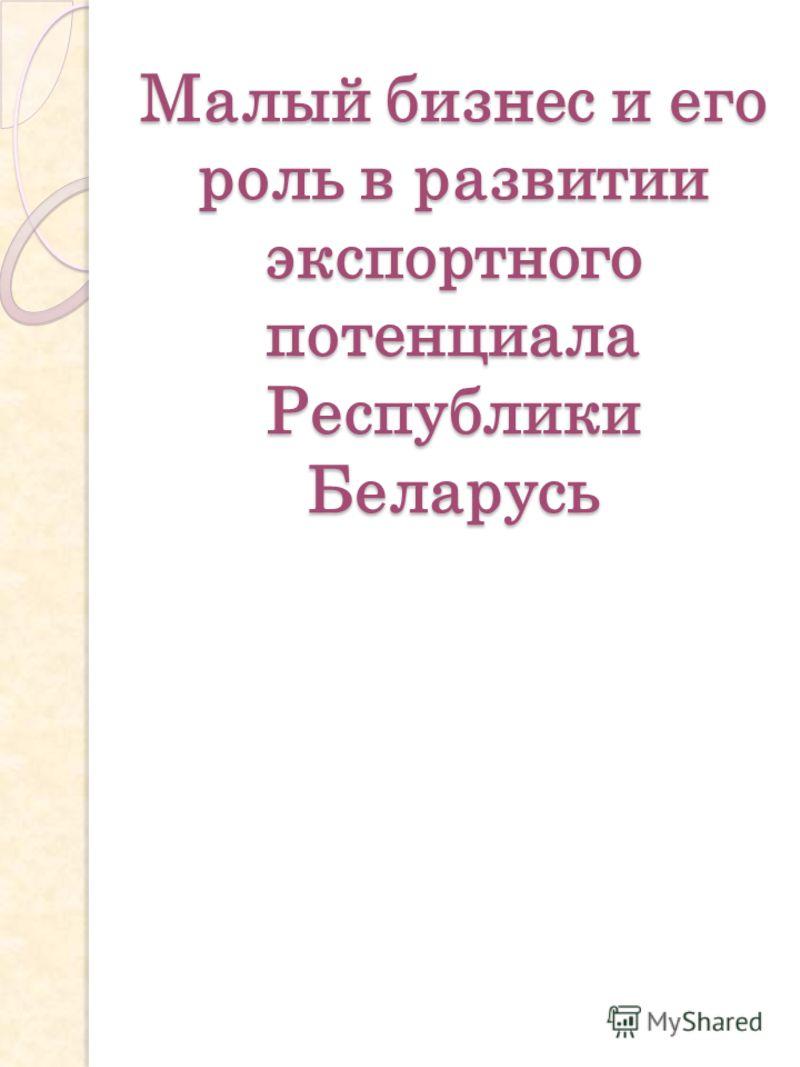 Малый бизнес и его роль в развитии экспортного потенциала Республики Беларусь