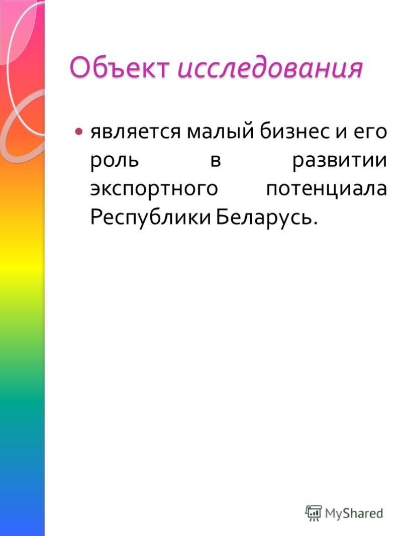 Объект исследования является малый бизнес и его роль в развитии экспортного потенциала Республики Беларусь.