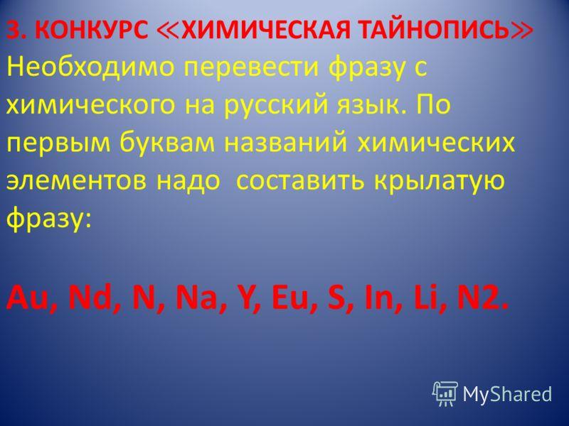3. КОНКУРС ХИМИЧЕСКАЯ ТАЙНОПИСЬ Необходимо перевести фразу с химического на русский язык. По первым буквам названий химических элементов надо составить крылатую фразу: Au, Nd, N, Na, Y, Eu, S, In, Li, N2.