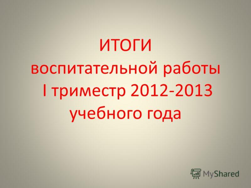 ИТОГИ воспитательной работы I триместр 2012-2013 учебного года