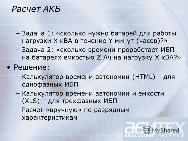 Расчет АКБ –Задача 1: «сколько нужно батарей для работы нагрузки X кВА в течение Y минут (часов)?» –Задача 2: «сколько времени проработает ИБП на батареях емкостью Z Ач на нагрузку X кВА?» Решение: –Калькулятор времени автономии (HTML) – для однофазн