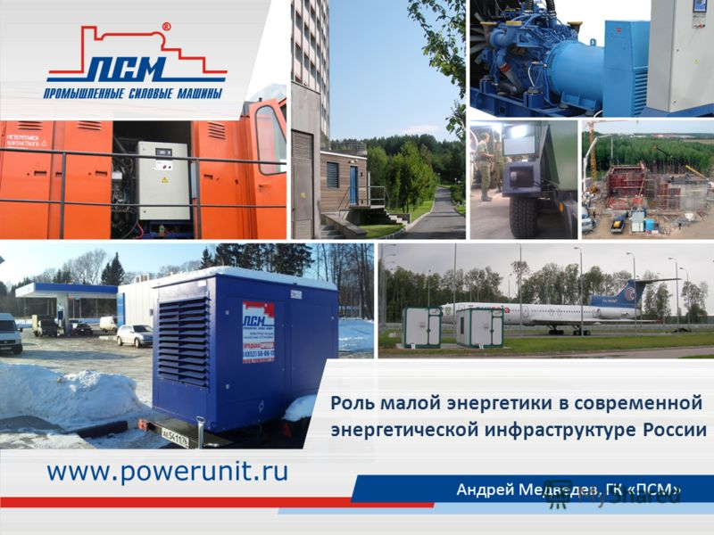 Роль малой энергетики в современной энергетической инфраструктуре России Андрей Медведев, ГК «ПСМ»