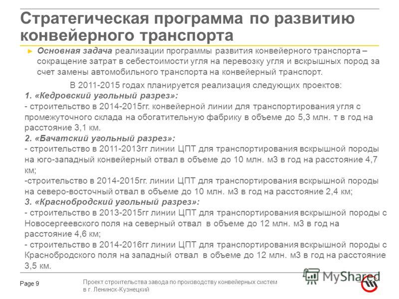 Проект строительства завода по производству конвейерных систем в г. Ленинск-Кузнецкий Page 9 Стратегическая программа по развитию конвейерного транспорта В 2011-2015 годах планируется реализация следующих проектов: 1. «Кедровский угольный разрез»: -