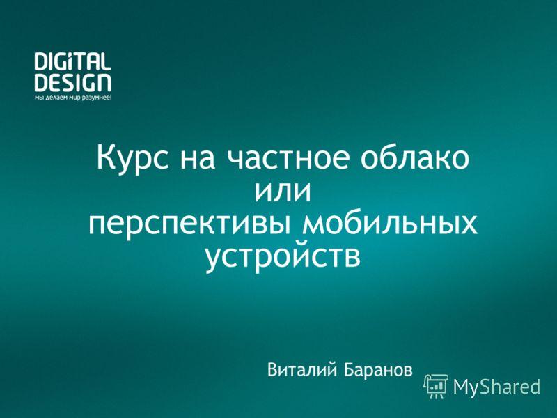 Курс на частное облако или перспективы мобильных устройств Виталий Баранов