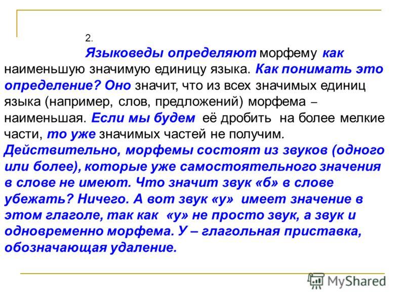 2. Языковеды определяют морфему как наименьшую значимую единицу языка. Как понимать это определение? Оно значит, что из всех значимых единиц языка (например, слов, предложений) морфема – наименьшая. Если мы будем её дробить на более мелкие части, то