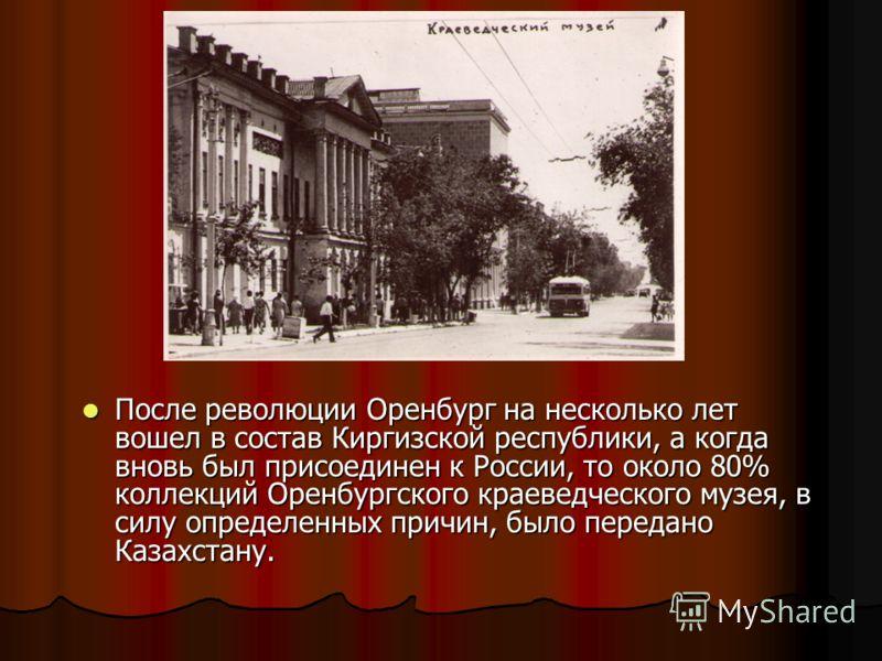 После революции Оренбург на несколько лет вошел в состав Киргизской республики, а когда вновь был присоединен к России, то около 80% коллекций Оренбургского краеведческого музея, в силу определенных причин, было передано Казахстану. После революции О