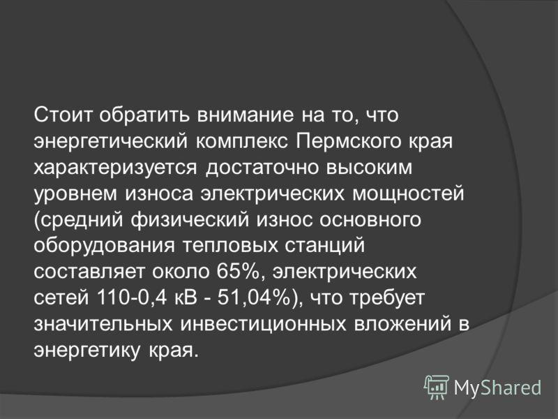 Стоит обратить внимание на то, что энергетический комплекс Пермского края характеризуется достаточно высоким уровнем износа электрических мощностей (средний физический износ основного оборудования тепловых станций составляет около 65%, электрических