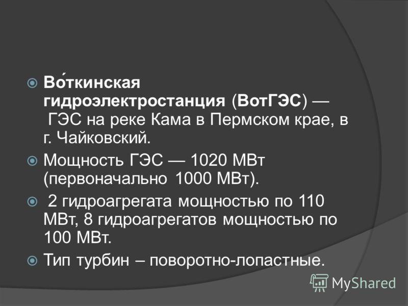 Во́ткинская гидроэлектростанция (ВотГЭС) ГЭС на реке Кама в Пермском крае, в г. Чайковский. Мощность ГЭС 1020 МВт (первоначально 1000 МВт). 2 гидроагрегата мощностью по 110 МВт, 8 гидроагрегатов мощностью по 100 МВт. Тип турбин – поворотно-лопастные.