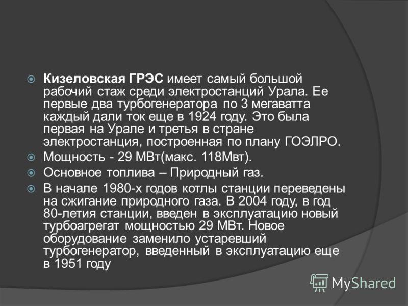 Кизеловская ГРЭС имеет самый большой рабочий стаж среди электростанций Урала. Ее первые два турбогенератора по 3 мегаватта каждый дали ток еще в 1924 году. Это была первая на Урале и третья в стране электростанция, построенная по плану ГОЭЛРО. Мощнос