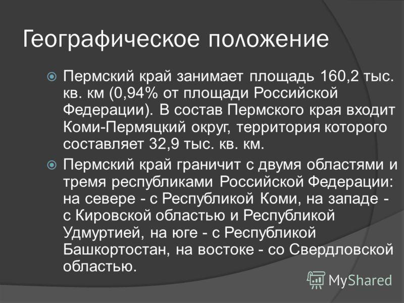 Географическое положение Пермский край занимает площадь 160,2 тыс. кв. км (0,94% от площади Российской Федерации). В состав Пермского края входит Коми-Пермяцкий округ, территория которого составляет 32,9 тыс. кв. км. Пермский край граничит с двумя об