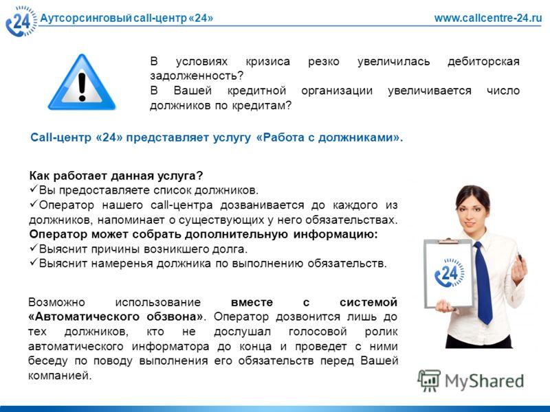 Аутсорсинговый call-центр «24»www.callcentre-24.ru В условиях кризиса резко увеличилась дебиторская задолженность? В Вашей кредитной организации увеличивается число должников по кредитам? Call-центр «24» представляет услугу «Работа с должниками». Как