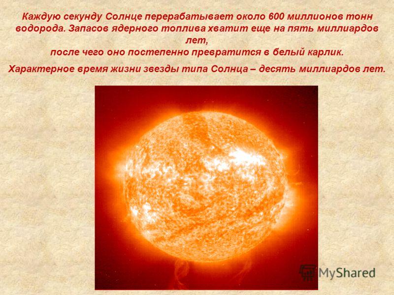 Каждую секунду Солнце перерабатывает около 600 миллионов тонн водорода. Запасов ядерного топлива хватит еще на пять миллиардов лет, после чего оно постепенно превратится в белый карлик. Характерное время жизни звезды типа Солнца – десять миллиардов л