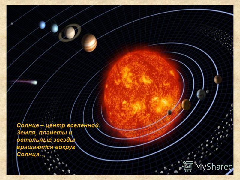 Солнце – центр вселенной. Земля, планеты и остальные звезды вращаются вокруг Солнца…