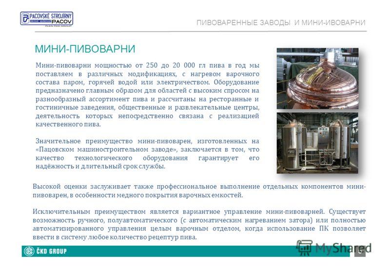 5 МИНИ-ПИВОВАРНИ Мини-пивоварни мощностью от 250 до 20 000 гл пива в год мы поставляем в различных модификациях, с нагревом варочного состава паром, горячей водой или электричеством. Оборудование предназначено главным образом для областей с высоким с