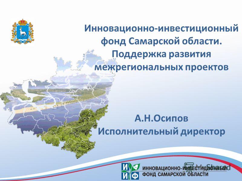 Инновационно-инвестиционный фонд Самарской области. Поддержка развития межрегиональных проектов А.Н.Осипов Исполнительный директор