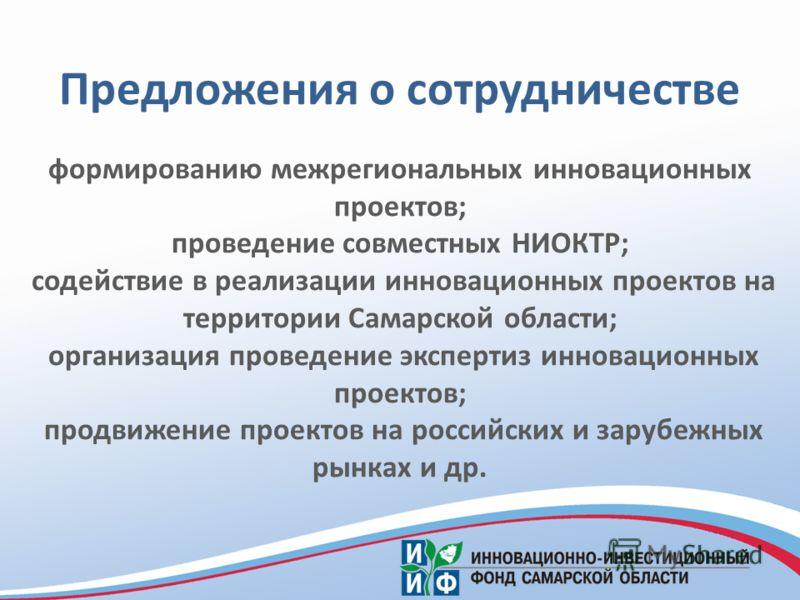 Предложения о сотрудничестве формированию межрегиональных инновационных проектов; проведение совместных НИОКТР; содействие в реализации инновационных проектов на территории Самарской области; организация проведение экспертиз инновационных проектов; п