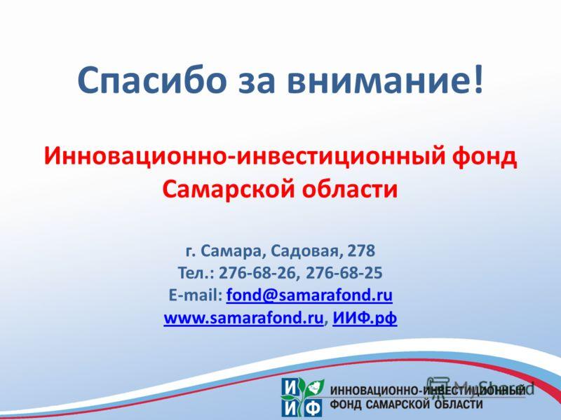 Спасибо за внимание! Инновационно-инвестиционный фонд Самарской области г. Самара, Садовая, 278 Тел.: 276-68-26, 276-68-25 E-mail: fond@samarafond.rufond@samarafond.ru www.samarafond.ruwww.samarafond.ru, ИИФ.рфИИФ.рф