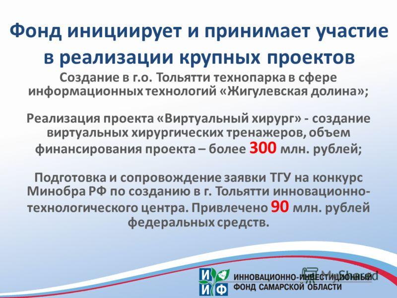 Создание в г.о. Тольятти технопарка в сфере информационных технологий «Жигулевская долина»; Реализация проекта «Виртуальный хирург» - создание виртуальных хирургических тренажеров, объем финансирования проекта – более 300 млн. рублей; Подготовка и со