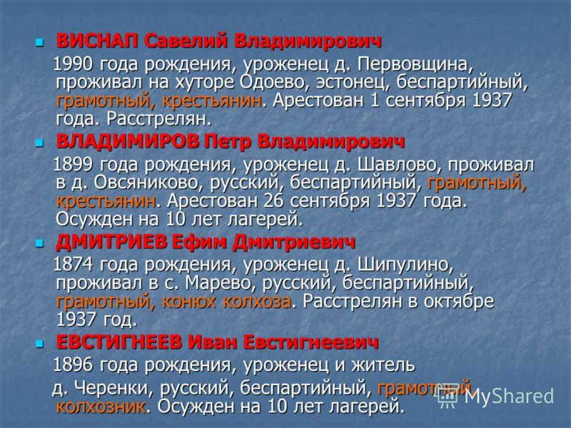 ВИСНАП Савелий Владимирович ВИСНАП Савелий Владимирович 1990 года рождения, уроженец д. Первовщина, проживал на хуторе Одоево, эстонец, беспартийный, грамотный, крестьянин. Арестован 1 сентября 1937 года. Расстрелян. 1990 года рождения, уроженец д. П
