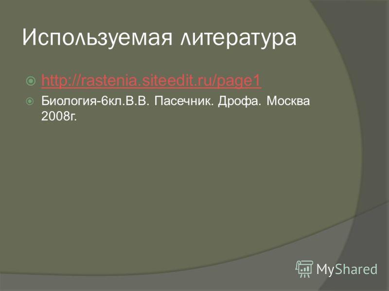Используемая литература http://rastenia.siteedit.ru/page1 Биология-6кл.В.В. Пасечник. Дрофа. Москва 2008г.