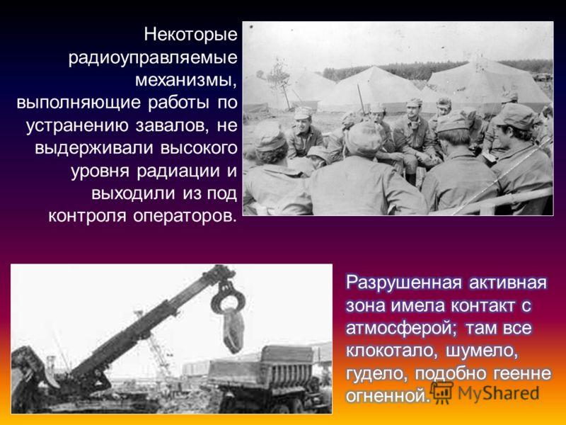 Некоторые радиоуправляемые механизмы, выполняющие работы по устранению завалов, не выдерживали высокого уровня радиации и выходили из под контроля операторов.